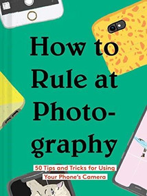How to Rule at Photography (50 Tips and Tricks for Using Your Phone's Camera (Smartphone Photography Book, Simple Beginner Digital Photo Guide)) by Chronicle Books, 9781452177571