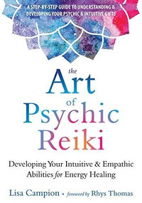 The Art of Psychic Reiki (Developing Your Intuitive and Empathic Abilities for Energy Healing) by Lisa Campion, Rhys Thomas, 9781684031214