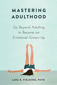 Mastering Adulthood (Go Beyond Adulting to Become an Emotional Grown-Up) by Lara E. Fielding, 9781684031931