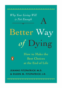 A Better Way of Dying (How to Make the Best Choices at the End of Life) by Jeanne Fitzpatrick, Eileen M. Fitzpatrick, William Colby, 9780143116752