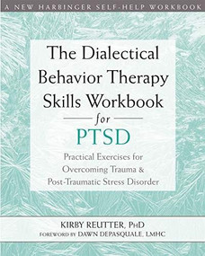The Dialectical Behavior Therapy Skills Workbook for PTSD (Practical Exercises for Overcoming Trauma and Post-Traumatic Stress Disorder) by Kirby Reutter, Dawn DePasquale, 9781684032648