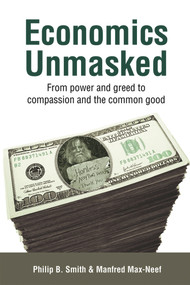 Economics Unmasked (From Power and Greed to Compassion and the Common Good) by Manfred Max-Neef, Philip B. Smith, 9781900322706