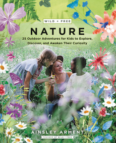 Wild and Free Nature (25 Outdoor Adventures for Kids to Explore, Discover, and Awaken Their Curiosity) by Ainsley Arment, 9780062916570