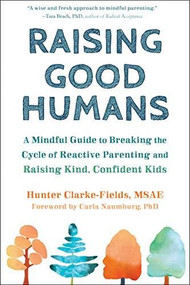 Raising Good Humans (A Mindful Guide to Breaking the Cycle of Reactive Parenting and Raising Kind, Confident Kids) by Hunter Clarke-Fields, Carla Naumburg, 9781684033881