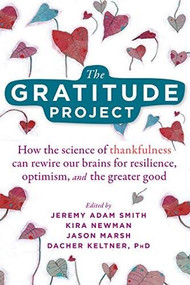 The Gratitude Project (How the Science of Thankfulness Can Rewire Our Brains for Resilience, Optimism, and the Greater Good) by Jeremy Adam Smith, Kira M. Newman, Jason Marsh, Dacher Keltner, 9781684034611