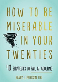How to Be Miserable in Your Twenties (40 Strategies to Fail at Adulting) by Randy J. Paterson, 9781684034710