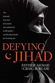 Defying Jihad (The Dramatic True Story of a Woman Who Volunteered to Kill Infidels--and Then Faced Death for Becoming One) by Esther Ahmad, Craig Borlase, 9781496425881
