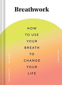 Breathwork (How to Use Your Breath to Change Your Life (Breathing Techniques for Anxiety Relief and Stress, Breath Exercises for Mindfulness and Self-Care)) by Andrew Smart, Eric Nyquist, 9781452181226