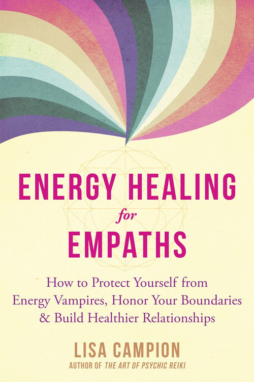 Energy Healing for Empaths (How to Protect Yourself from Energy Vampires, Honor Your Boundaries, and Build Healthier Relationships) by Lisa Campion, 9781684035922