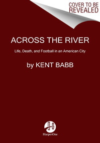 Across the River (Life, Death, and Football in an American City) by Kent Babb, 9780062950598
