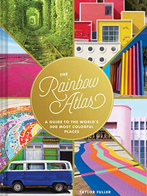 The Rainbow Atlas (A Guide to the World's 500 Most Colorful Places (Travel Photography Ideas and Inspiration, Bucket List Adventure Book)) by Taylor Fuller, 9781452182827