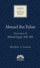 Ahmad ibn Tulun (Governor of Abbasid Egypt, 868-884) by Matthew S. Gordon, 9781851688098