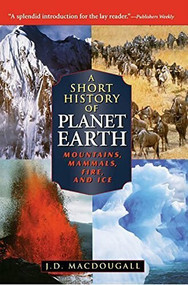 A Short History of Planet Earth (Mountains, Mammals, Fire, and Ice) by J. D. Macdougall, 9781620457108