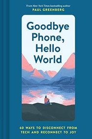 Goodbye Phone, Hello World (65 Ways to Disconnect from Tech and Reconnect to Joy) by Paul Greenberg, Emiliano Ponzi, 9781452184524