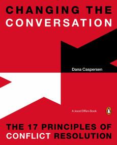 Changing the Conversation (The 17 Principles of Conflict Resolution) by Dana Caspersen, Joost Elffers, 9780143126867