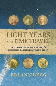 Light Years and Time Travel (An Exploration of Mankind's Enduring Fascination with Light) by Brian Clegg, 9781620458167
