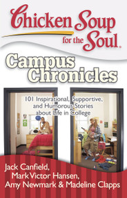 Chicken Soup for the Soul: Campus Chronicles (101 Inspirational, Supportive, and Humorous Stories about Life in College) by Jack Canfield, Mark Victor Hansen, Amy Newmark, Madeline Clapps, 9781935096344