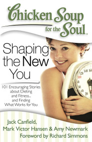 Chicken Soup for the Soul: Shaping the New You (101 Encouraging Stories about Dieting and Fitness... and Finding What Works for You) by Jack Canfield, Mark Victor Hansen, Amy Newmark, 9781935096573
