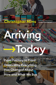 Arriving Today (From Factory to Front Door -- Why Everything Has Changed About How and What We Buy) by Christopher Mims, 9780062987952