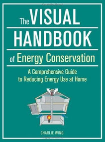 The Visual Handbook of Energy Conservation (A Comprehensive Guide to Reducing Energy Use at Home) by Charlie Wing, 9781621139560