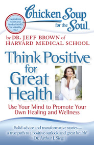 Chicken Soup for the Soul: Think Positive for Great Health (Use Your Mind to Promote Your Own Healing and Wellness) by Dr. Jeff Brown, 9781935096900
