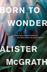 Born to Wonder (Exploring Our Deepest Questions--Why Are We Here and Why Does It Matter?) by Alister McGrath, 9781496436207