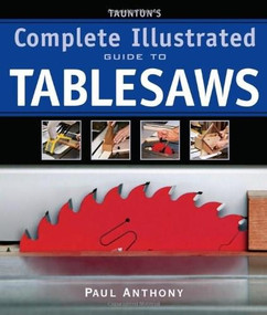 Taunton's Complete Illustrated Guide to Tablesaws by Paul Anthony, 9781600850110