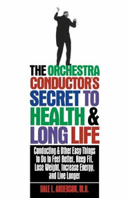 The Orchestra Conductor's Secret to Health & Long Life (Conducting and Other Easy Things to Do to Feel Better, Keep Fit, Lose Weight, Increase Energy, and Live Longer) by Dale L. Anderson, 9781620457139