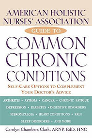 American Holistic Nurses' Association Guide to Common Chronic Conditions (Self-Care Options to Complement Your Doctor's Advice) by Carolyn Chambers Clark, 9780471212966