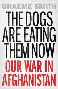 The Dogs are Eating Them Now (Our War in Afghanistan) by Graeme Smith, 9781619024793