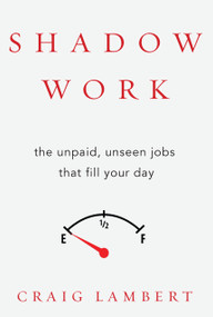 Shadow Work (The Unpaid, Unseen Jobs That Fill Your Day) by Craig Lambert, 9781619025257