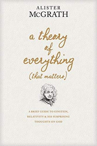 A Theory of Everything (That Matters) (A Brief Guide to Einstein, Relativity, and His Surprising Thoughts on God) by Alister McGrath, 9781496438072