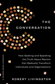 The Conversation (How Seeking and Speaking the Truth About Racism Can Radically Transform Individuals and Organizations) by Robert Livingston, 9780593238561