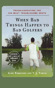 When Bad Things Happen to Bad Golfers (Troubleshooting the 150 Most Troublesome Shots) by Gary Perkinson, T. J. Tomasi, 9780470190616