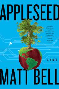 Appleseed (A Novel) by Matt Bell, 9780063040144