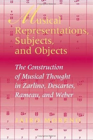 Musical Representations, Subjects, and Objects (The Construction of Musical Thought in Zarlino, Descartes, Rameau, and Weber) by Jairo Moreno, 9780253344571