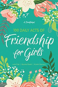 100 Daily Acts of Friendship for Girls (A Devotional) by Kendra Roehl, Julie Fisk, Kristin Demery, 9781496444660