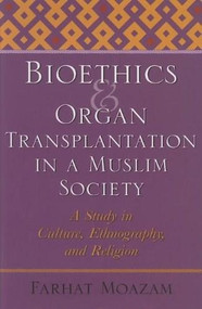 Bioethics and Organ Transplantation in a Muslim Society (A Study in Culture, Ethnography, and Religion) by Farhat Moazam, 9780253347824