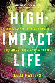 High-Impact Life (A Sports Agent's Secrets to Finding and Fulfilling a Purpose You Can't Lose) by Kelli Masters, Andy Andrews, 9781496444530