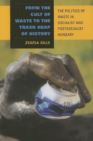 From the Cult of Waste to the Trash Heap of History (The Politics of Waste in Socialist and Postsocialist Hungary) by Zsuzsa Gille, 9780253348388