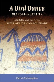 A Bird Dance near Saturday City (Sidi Ballo and the Art of West African Masquerade) by Patrick McNaughton, 9780253219848