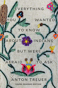 Everything You Wanted to Know About Indians But Were Afraid to Ask (Young Readers Edition) by Anton Treuer, 9781646140459