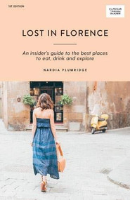 Lost in Florence (An Insider's Guide to the Best Places to Eat, Drink and Explore) by Nardia Plumridge, 9781741176360