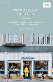 Wanderlust in Berlin (An Insider's Guide to the Best Places to Eat, Drink and Explore) by Julian Tompkin, 9781741176476