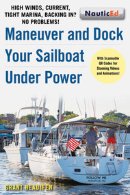 Maneuver and Dock Your Sailboat Under Power (High Winds, Current, Tight Marina, Backing In? No Problems!) by Grant Headifen, 9781944824068