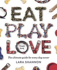 Eat, Play, Love (Your Dog) (The Ultimate Guide for Every Dog Owner) by Lara Shannon, 9781741177053