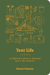 Tent Life (A Beginner's Guide to Camping and a Life Outdoors) by Doron Francis, Stephanie Francis, 9781741177213