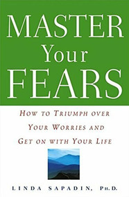 Master Your Fears (How to Triumph Over Your Worries and Get on with Your Life) by Ph.D. Sapadin,  Linda, 9781620458143