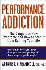 Performance Addiction (The Dangerous New Syndrome and How to Stop It from Ruining Your Life) by Ed.D. Ciaramicoli, Ph.D., Arthur, 9780471471196
