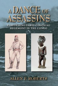 A Dance of Assassins (Performing Early Colonial Hegemony in the Congo) by Allen F. Roberts, 9780253007506